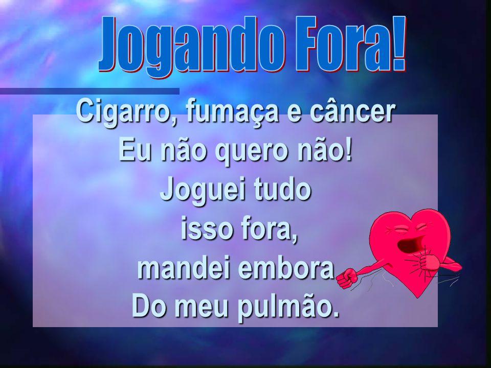 Jogando Fora. Cigarro, fumaça e câncer Eu não quero não.
