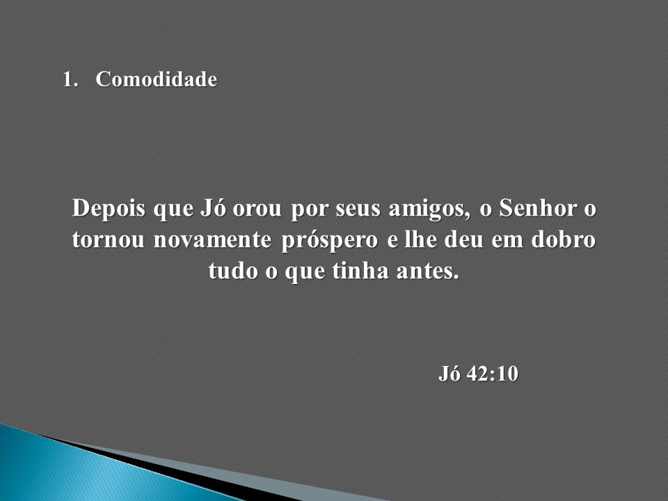 Comodidade Depois que Jó orou por seus amigos, o Senhor o tornou novamente próspero e lhe deu em dobro tudo o que tinha antes.