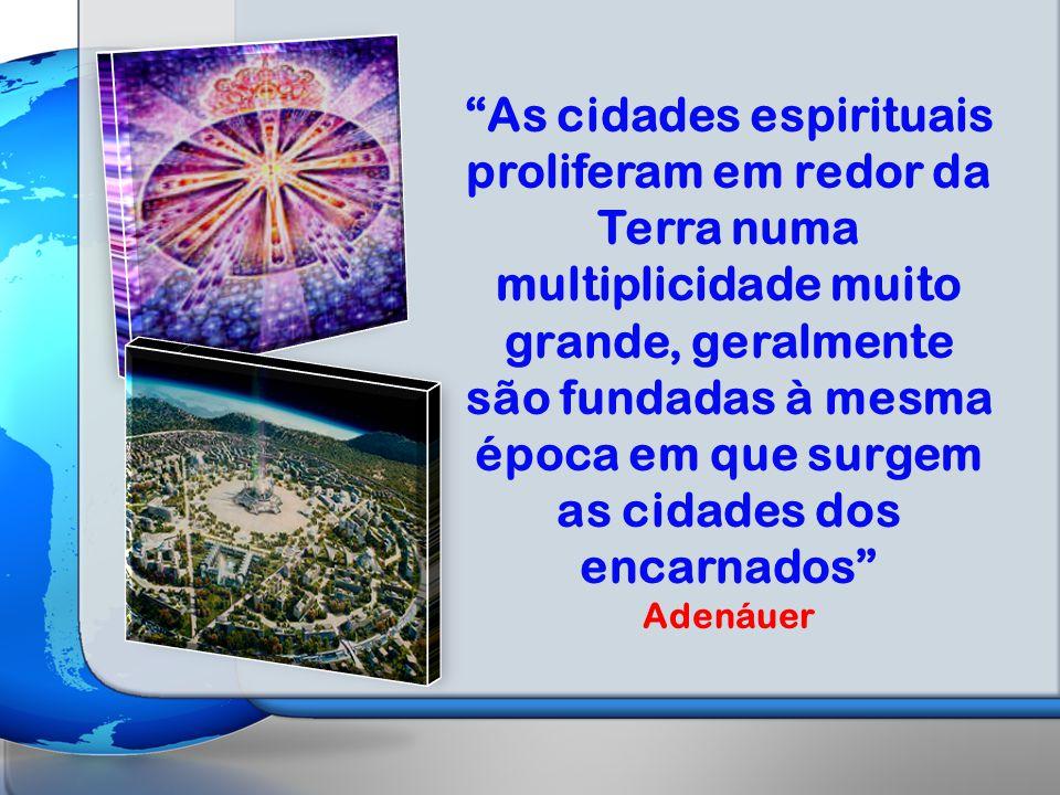 As cidades espirituais proliferam em redor da Terra numa multiplicidade muito grande, geralmente são fundadas à mesma época em que surgem as cidades dos encarnados