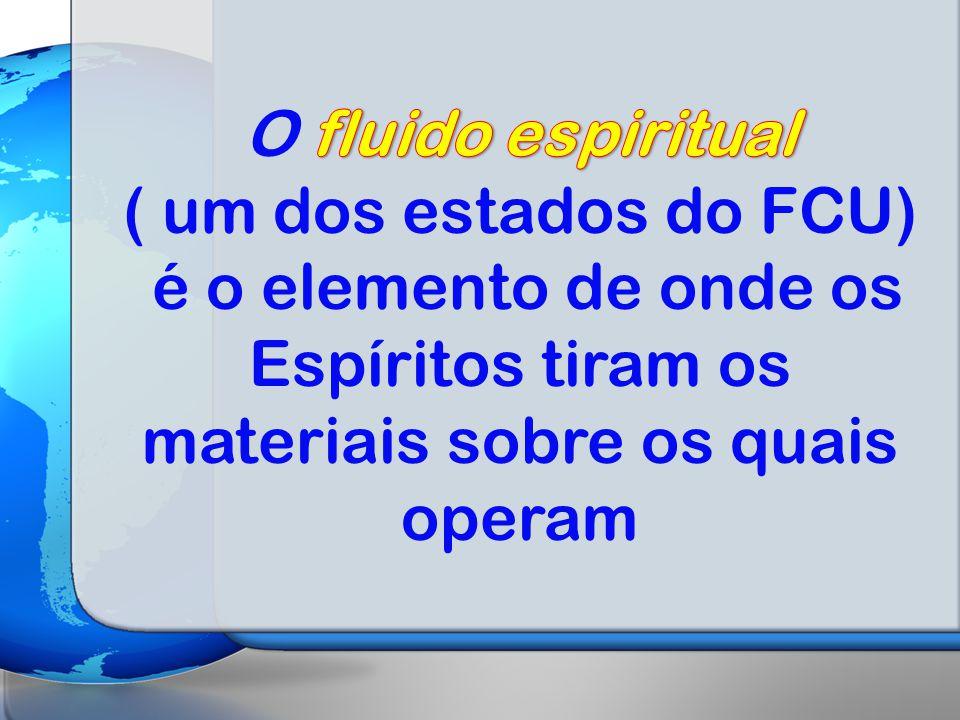 O fluido espiritual ( um dos estados do FCU) é o elemento de onde os Espíritos tiram os materiais sobre os quais operam.