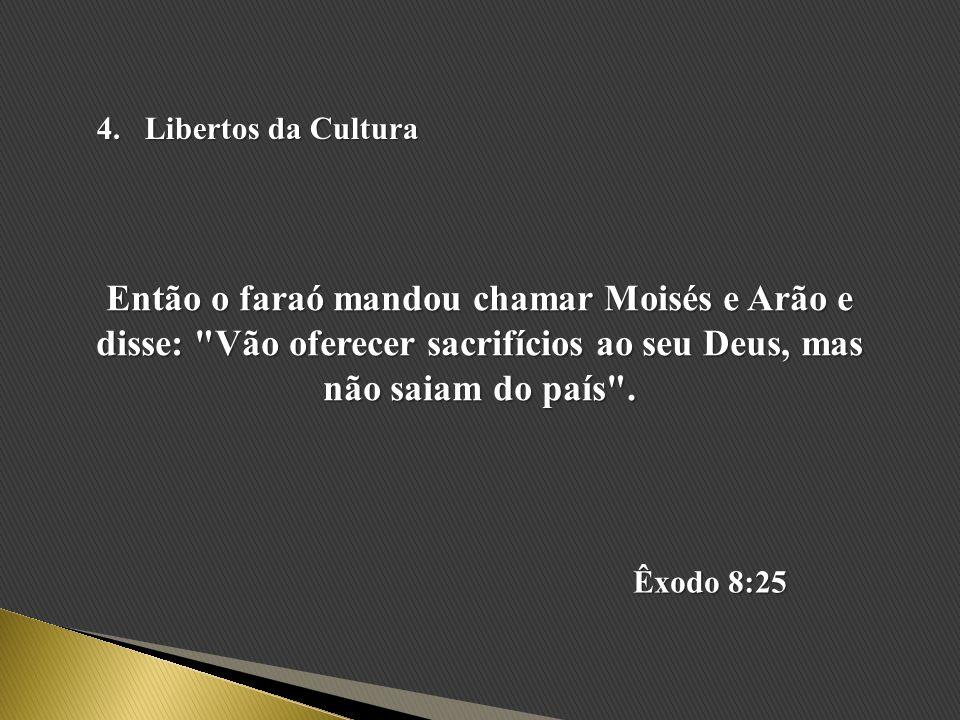 Libertos da Cultura Então o faraó mandou chamar Moisés e Arão e disse: Vão oferecer sacrifícios ao seu Deus, mas não saiam do país .