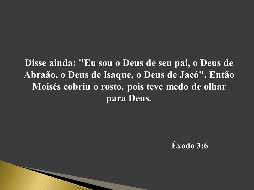 Disse ainda: Eu sou o Deus de seu pai, o Deus de Abraão, o Deus de Isaque, o Deus de Jacó . Então Moisés cobriu o rosto, pois teve medo de olhar para Deus.