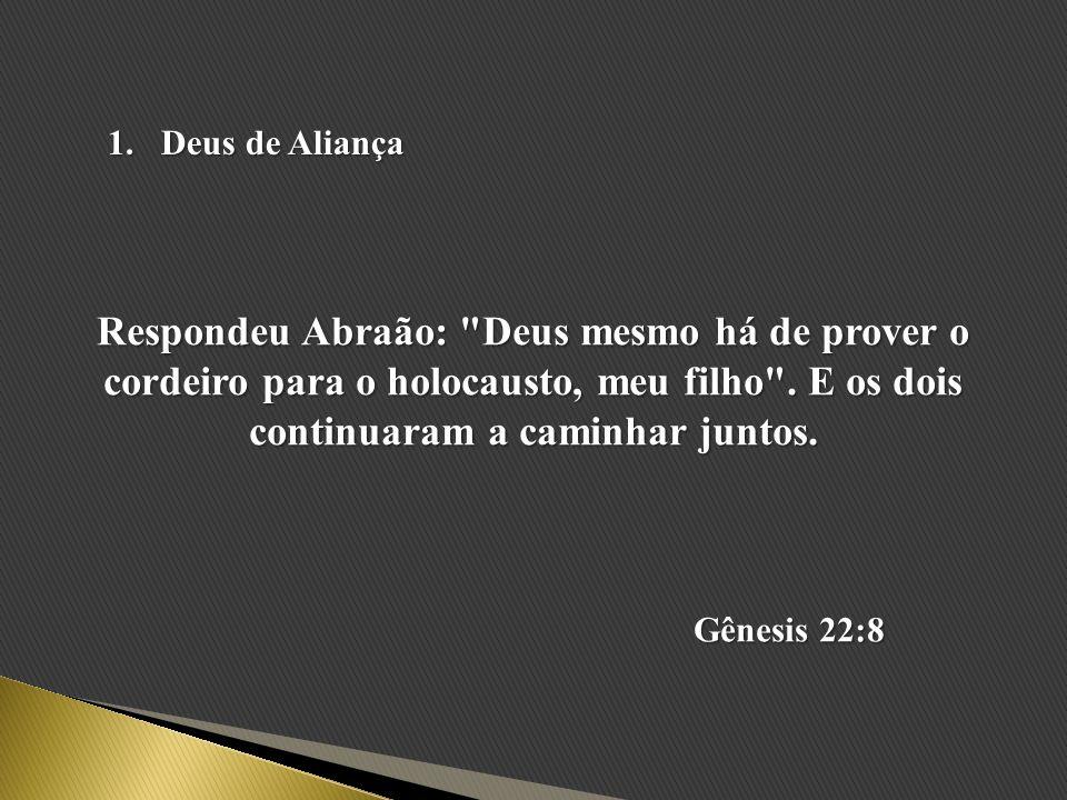 Deus de Aliança Respondeu Abraão: Deus mesmo há de prover o cordeiro para o holocausto, meu filho . E os dois continuaram a caminhar juntos.