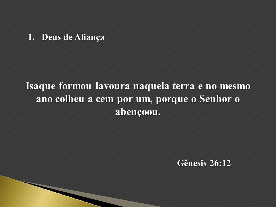 Deus de Aliança Isaque formou lavoura naquela terra e no mesmo ano colheu a cem por um, porque o Senhor o abençoou.