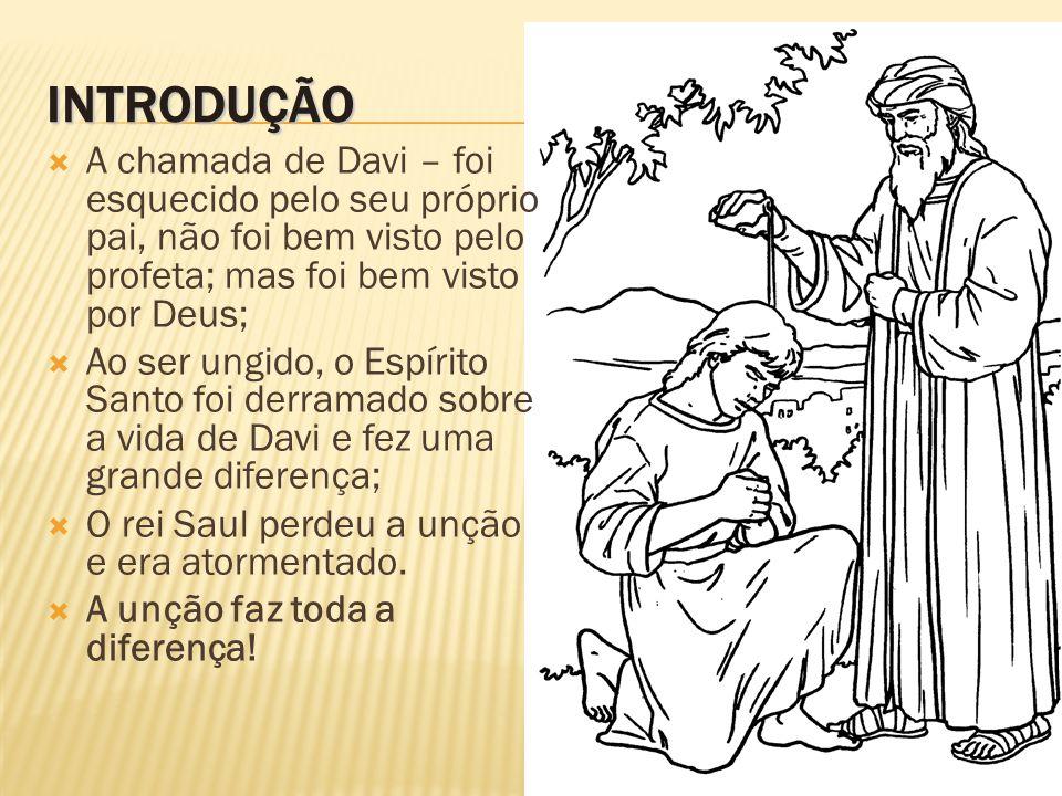 INTRODUÇÃO A chamada de Davi – foi esquecido pelo seu próprio pai, não foi bem visto pelo profeta; mas foi bem visto por Deus;