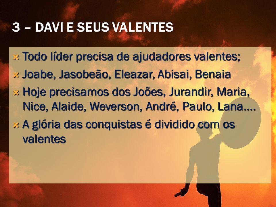 3 – Davi e seus valentes Todo líder precisa de ajudadores valentes;