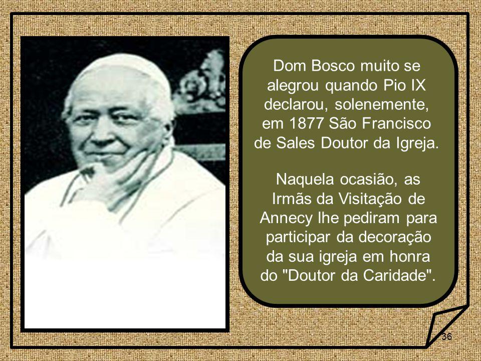 Dom Bosco muito se alegrou quando Pio IX declarou, solenemente, em 1877 São Francisco de Sales Doutor da Igreja.
