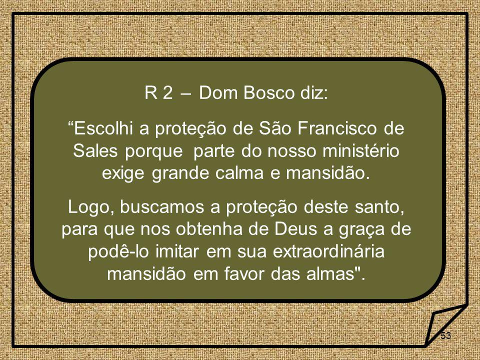 R 2 – Dom Bosco diz: Escolhi a proteção de São Francisco de Sales porque parte do nosso ministério exige grande calma e mansidão.