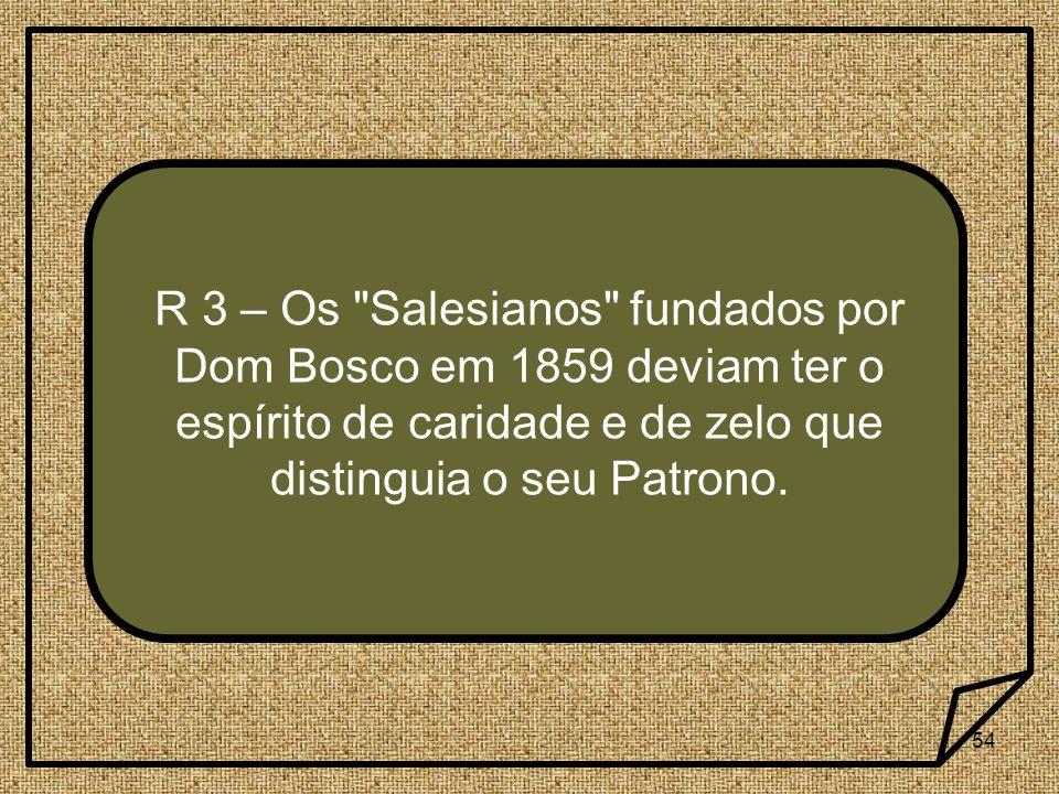 R 3 – Os Salesianos fundados por Dom Bosco em 1859 deviam ter o espírito de caridade e de zelo que distinguia o seu Patrono.