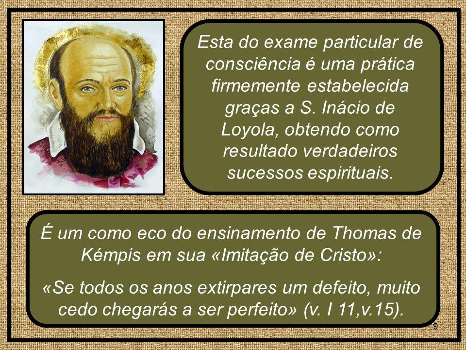 Esta do exame particular de consciência é uma prática firmemente estabelecida graças a S. Inácio de Loyola, obtendo como resultado verdadeiros sucessos espirituais.