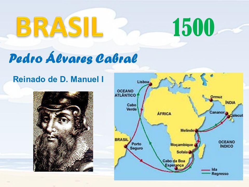 BRASIL 1500 Pedro Álvares Cabral Reinado de D. Manuel I
