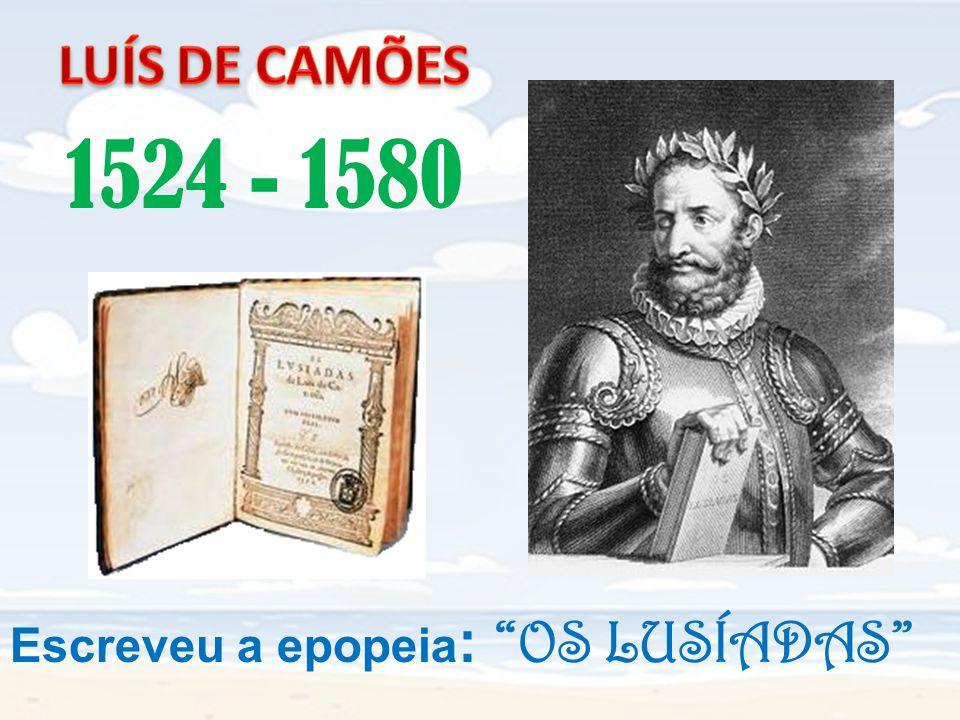 LUÍS DE CAMÕES 1524 - 1580 Escreveu a epopeia: OS LUSÍADAS