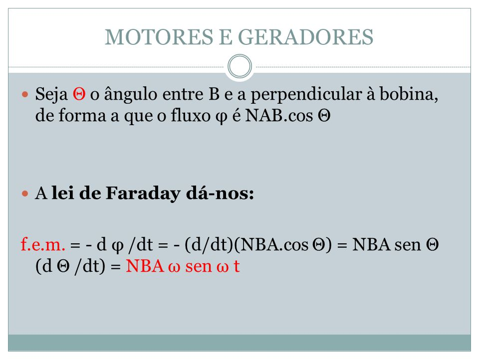MOTORES E GERADORES Seja Θ o ângulo entre B e a perpendicular à bobina, de forma a que o fluxo φ é NAB.cos Θ.