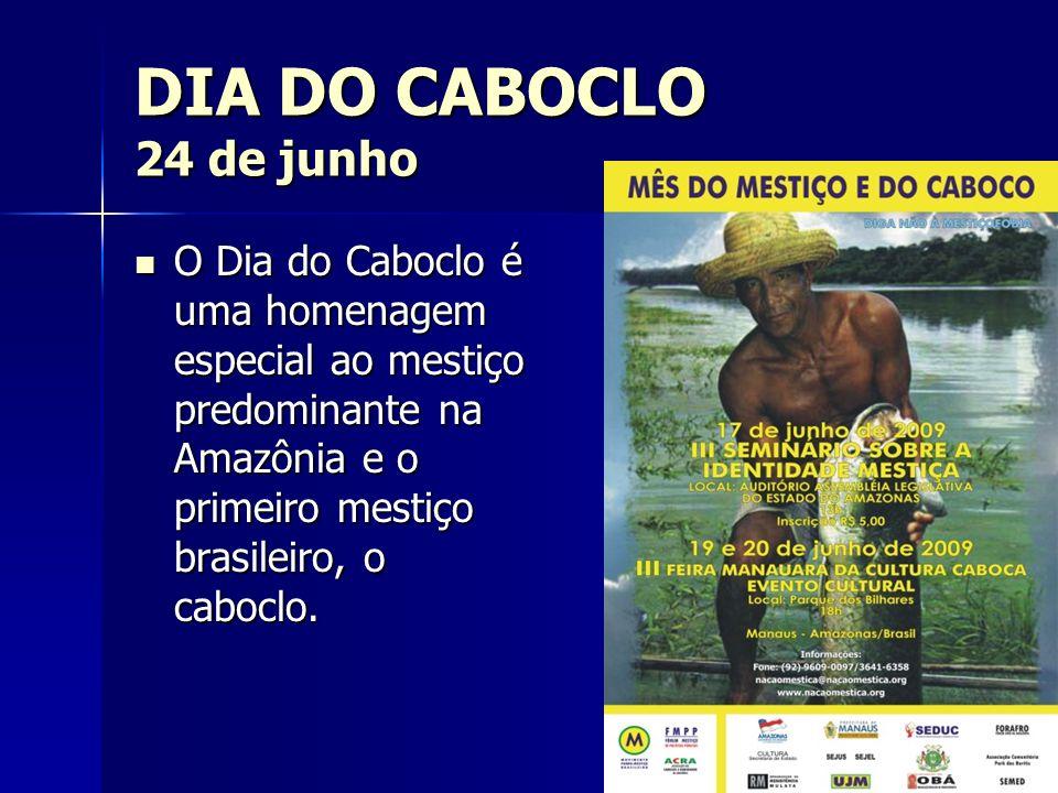 DIA DO CABOCLO 24 de junhoO Dia do Caboclo é uma homenagem especial ao mestiço predominante na Amazônia e o primeiro mestiço brasileiro, o caboclo.