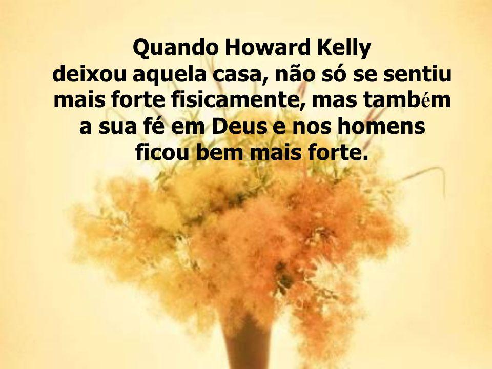 Quando Howard Kelly deixou aquela casa, não só se sentiu mais forte fisicamente, mas também a sua fé em Deus e nos homens ficou bem mais forte.
