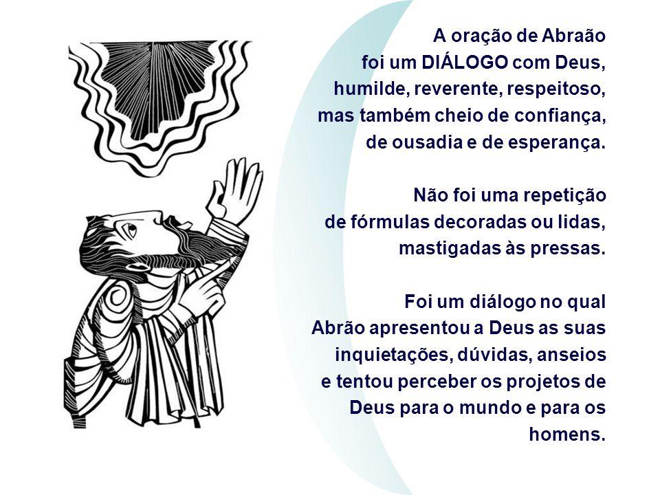 A oração de Abraão foi um DIÁLOGO com Deus, humilde, reverente, respeitoso,