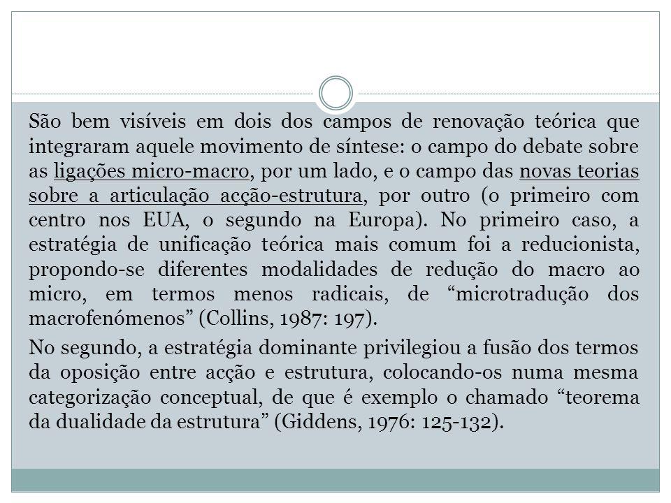 São bem visíveis em dois dos campos de renovação teórica que integraram aquele movimento de síntese: o campo do debate sobre as ligações micro-macro, por um lado, e o campo das novas teorias sobre a articulação acção-estrutura, por outro (o primeiro com centro nos EUA, o segundo na Europa). No primeiro caso, a estratégia de unificação teórica mais comum foi a reducionista, propondo-se diferentes modalidades de redução do macro ao micro, em termos menos radicais, de microtradução dos macrofenómenos (Collins, 1987: 197).