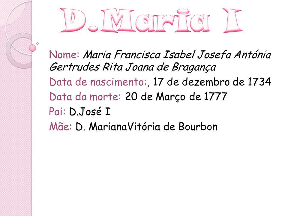D.Maria I Nome: Maria Francisca Isabel Josefa Antónia Gertrudes Rita Joana de Bragança. Data de nascimento:, 17 de dezembro de 1734.