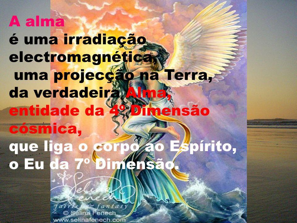 A alma é uma irradiação electromagnética, uma projecção na Terra, da verdadeira Alma, entidade da 4º Dimensão cósmica,