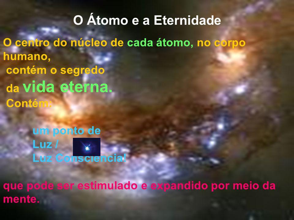 O Átomo e a Eternidade O centro do núcleo de cada átomo, no corpo humano, contém o segredo. da vida eterna.