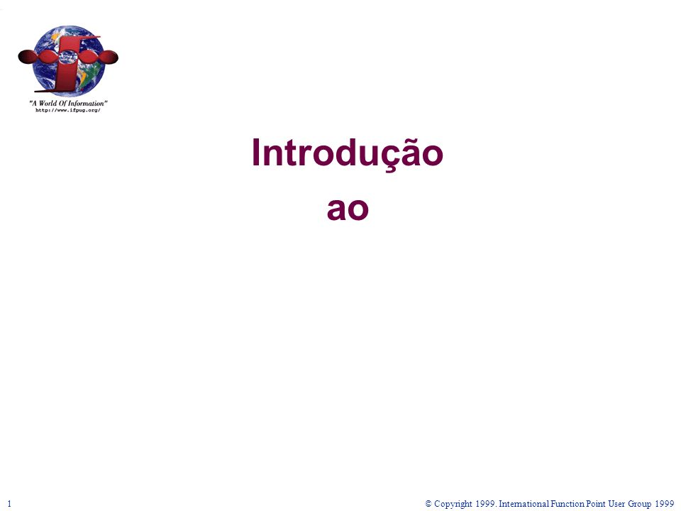 Introdução ao © Copyright 1999. International Function Point User Group 1999