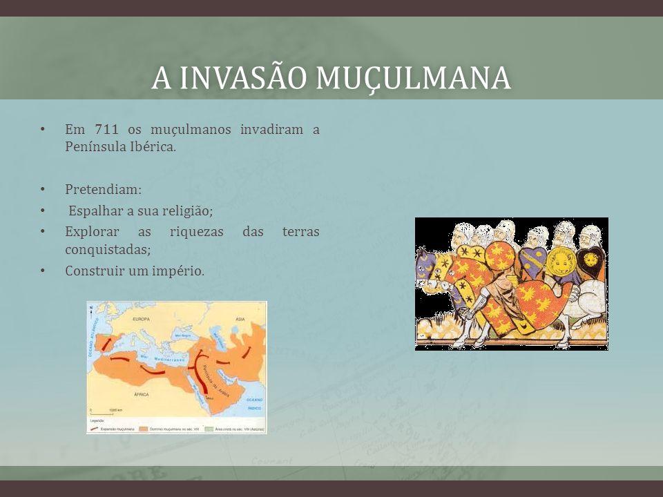 A invasão muçulmana Em 711 os muçulmanos invadiram a Península Ibérica. Pretendiam: Espalhar a sua religião;