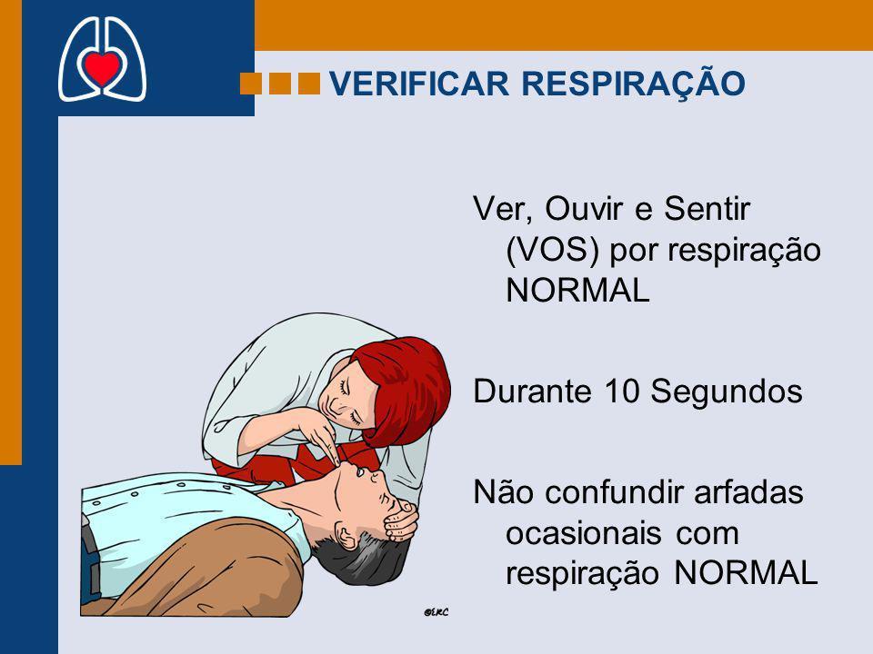 VERIFICAR RESPIRAÇÃO Ver, Ouvir e Sentir (VOS) por respiração NORMAL. Durante 10 Segundos.