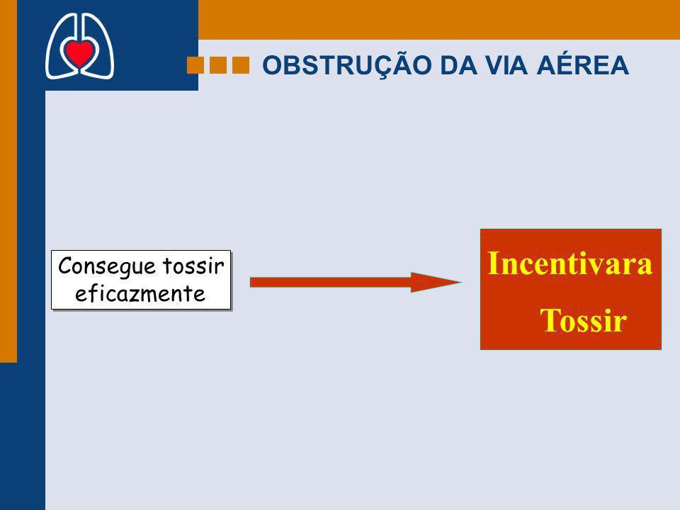 OBSTRUÇÃO DA VIA AÉREA Incentivara Tossir Consegue tossir eficazmente