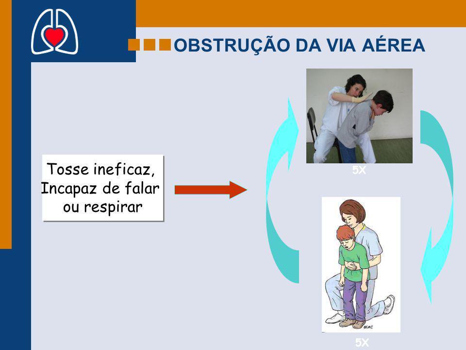 OBSTRUÇÃO DA VIA AÉREA Tosse ineficaz, Incapaz de falar ou respirar 5X