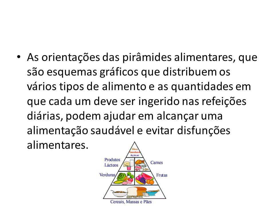 As orientações das pirâmides alimentares, que são esquemas gráficos que distribuem os vários tipos de alimento e as quantidades em que cada um deve ser ingerido nas refeições diárias, podem ajudar em alcançar uma alimentação saudável e evitar disfunções alimentares.