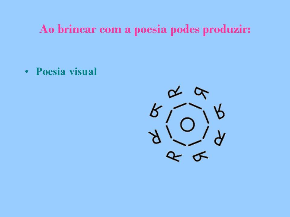 Ao brincar com a poesia podes produzir: