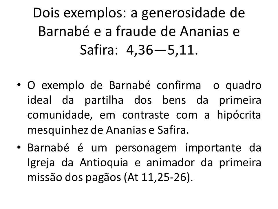 Dois exemplos: a generosidade de Barnabé e a fraude de Ananias e Safira: 4,36—5,11.