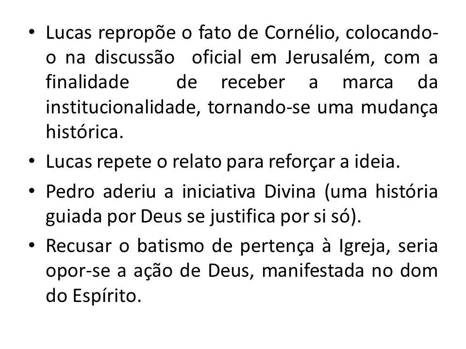 Lucas repropõe o fato de Cornélio, colocando-o na discussão oficial em Jerusalém, com a finalidade de receber a marca da institucionalidade, tornando-se uma mudança histórica.