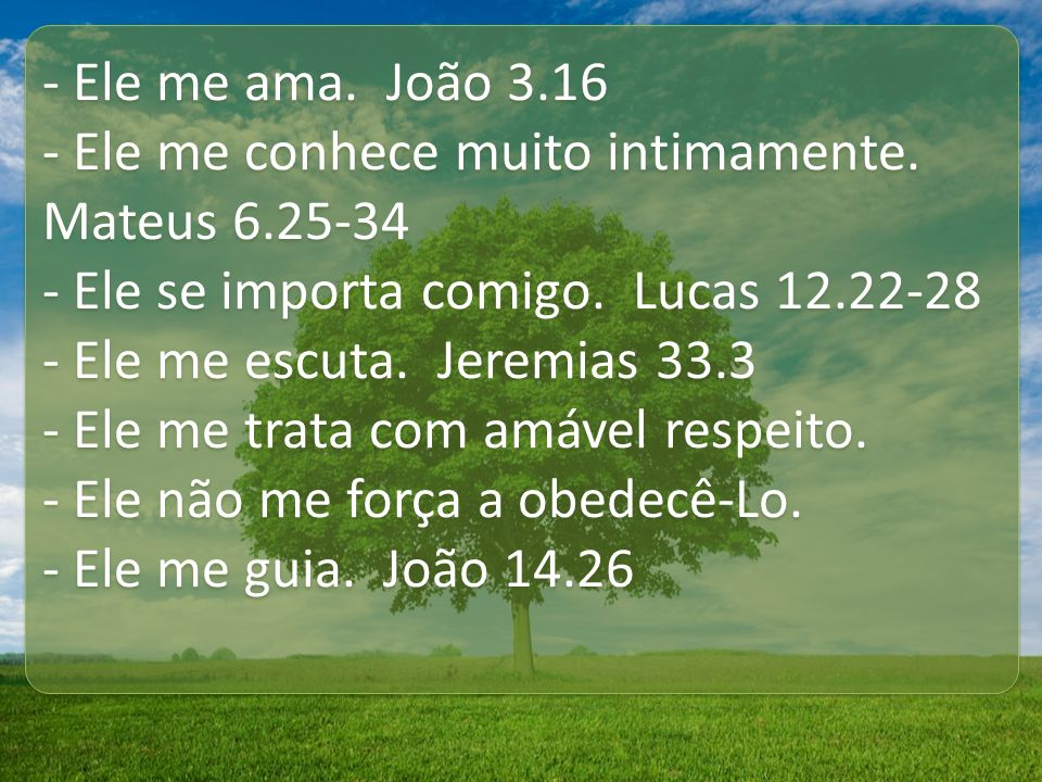 - Ele me ama. João 3.16 - Ele me conhece muito intimamente. Mateus 6.25-34. - Ele se importa comigo. Lucas 12.22-28.