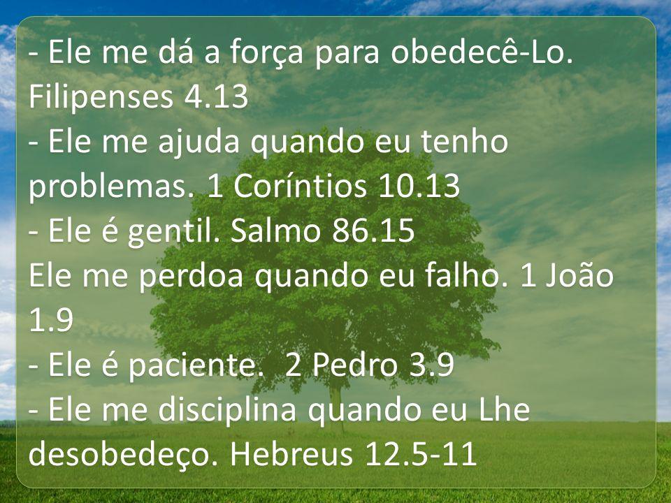 - Ele me dá a força para obedecê-Lo. Filipenses 4.13