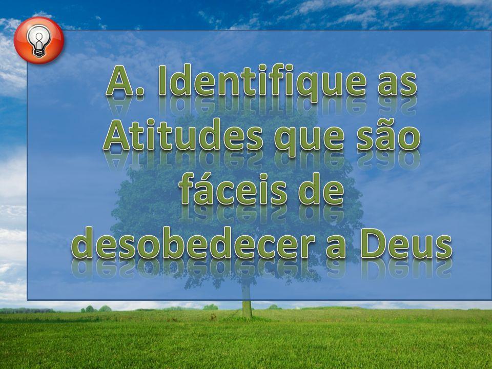 A. Identifique as Atitudes que são fáceis de desobedecer a Deus