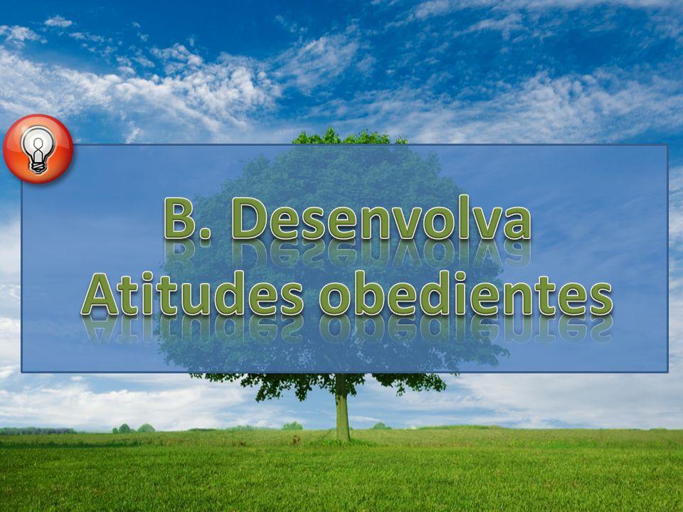 B. Desenvolva Atitudes obedientes