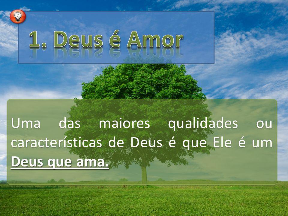 1. Deus é Amor Uma das maiores qualidades ou características de Deus é que Ele é um Deus que ama.