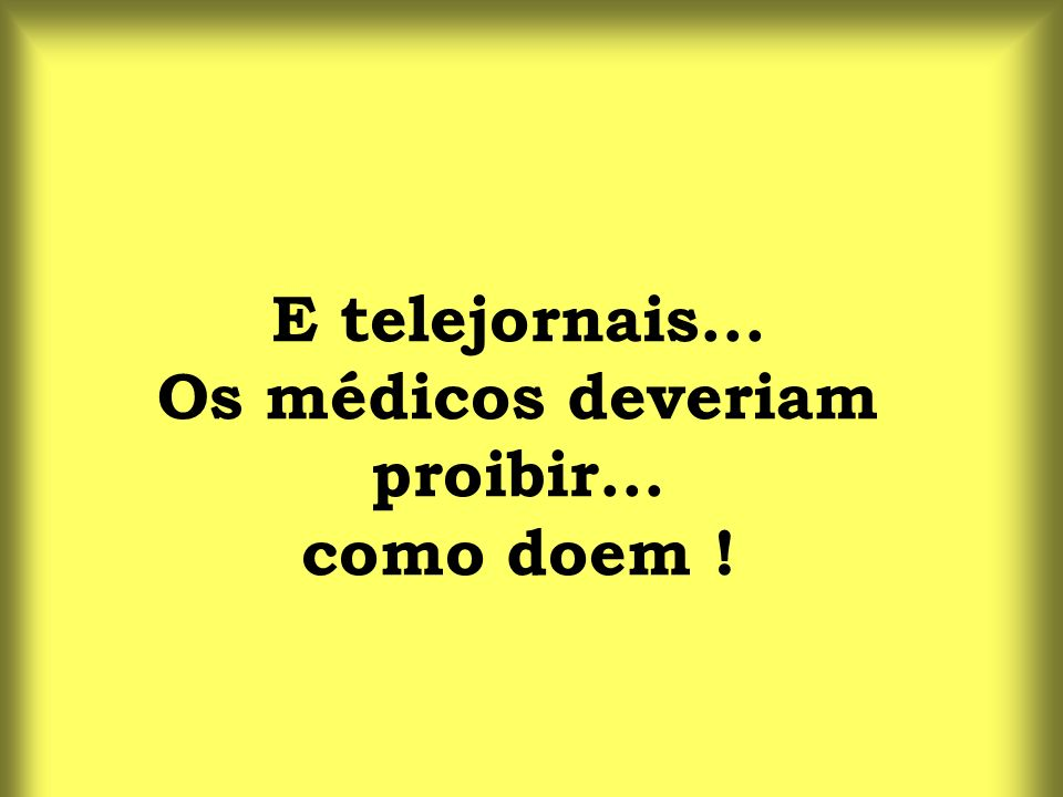 E telejornais... Os médicos deveriam proibir... como doem !