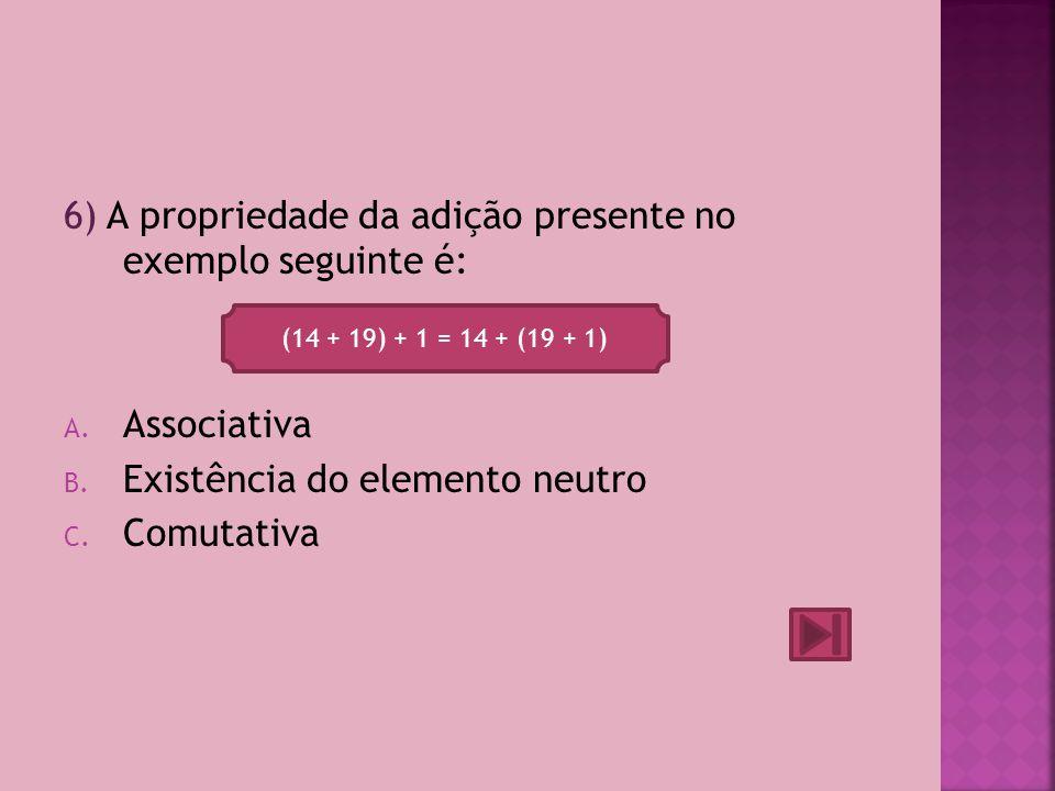 6) A propriedade da adição presente no exemplo seguinte é:
