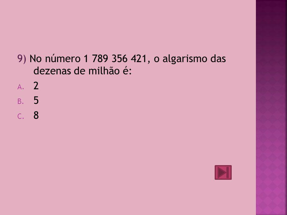 9) No número 1 789 356 421, o algarismo das dezenas de milhão é:
