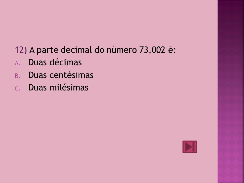 12) A parte decimal do número 73,002 é: