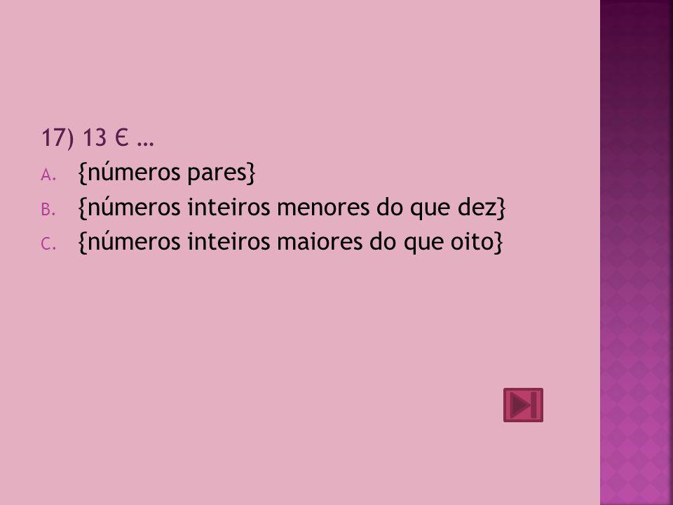 17) 13 Є … {números pares} {números inteiros menores do que dez} {números inteiros maiores do que oito}