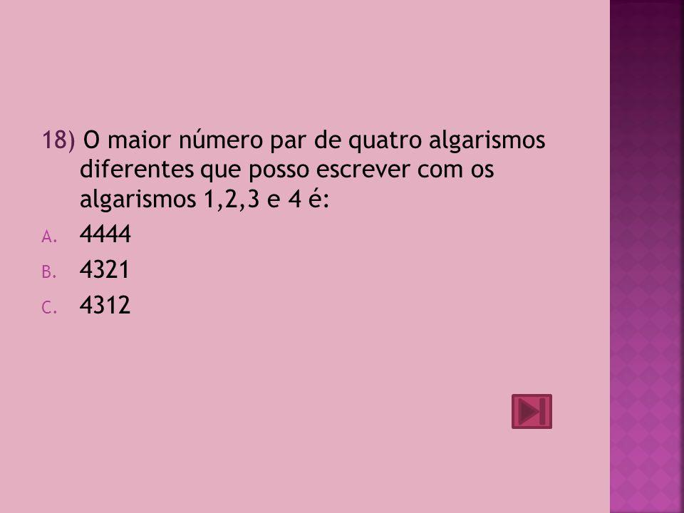 18) O maior número par de quatro algarismos diferentes que posso escrever com os algarismos 1,2,3 e 4 é: