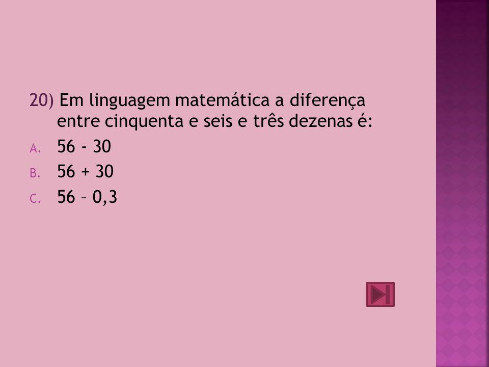 20) Em linguagem matemática a diferença entre cinquenta e seis e três dezenas é: