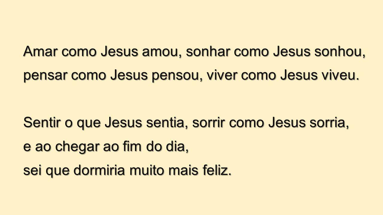 Amar como Jesus amou, sonhar como Jesus sonhou,
