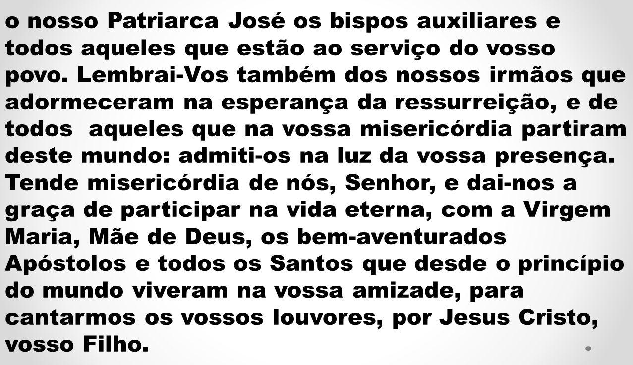 o nosso Patriarca José os bispos auxiliares e todos aqueles que estão ao serviço do vosso povo.