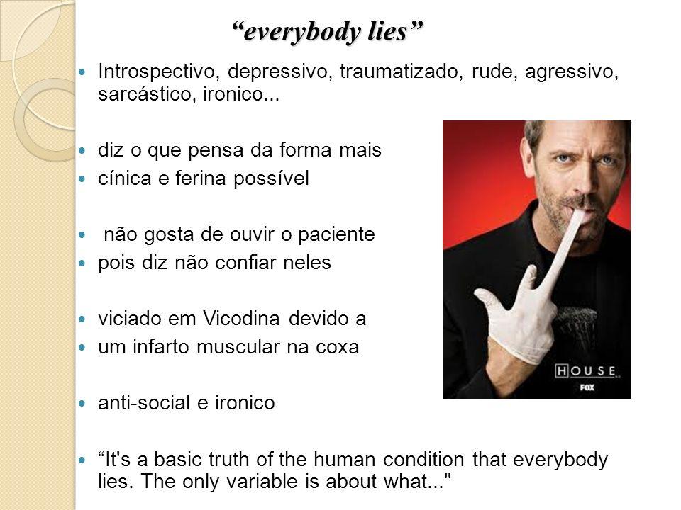 everybody lies Introspectivo, depressivo, traumatizado, rude, agressivo, sarcástico, ironico... diz o que pensa da forma mais.