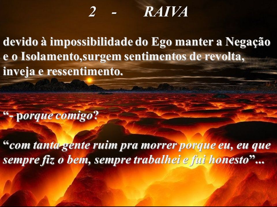2 - RAIVAdevido à impossibilidade do Ego manter a Negação e o Isolamento,surgem sentimentos de revolta, inveja e ressentimento.