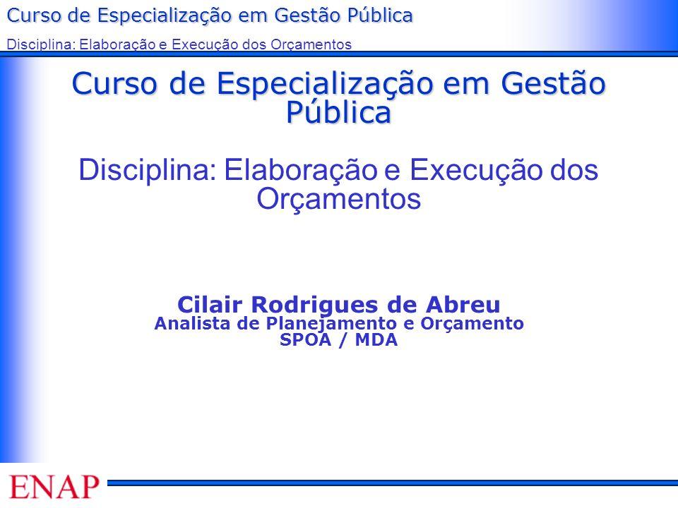 Curso de Especialização em Gestão Pública Disciplina: Elaboração e Execução dos Orçamentos Cilair Rodrigues de Abreu Analista de Planejamento e Orçamento SPOA / MDA
